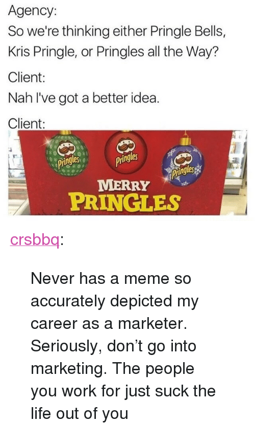 "Life, Meme, and Pringles: Agency:  So we're thinking either Pringle Bells,  Kris Pringle, or Pringles all the Way?  Client:  Nah l've got a better idea.  Client:  ringlesgs  ing  les  MERRY  PRINGLES <p><a href=""http://crsbbq.tumblr.com/post/154948941216/never-has-a-meme-so-accurately-depicted-my-career"" class=""tumblr_blog"">crsbbq</a>:</p><blockquote><p>Never has a meme so accurately depicted my career as a marketer. Seriously, don't go into marketing. The people you work for just suck the life out of you</p></blockquote>"
