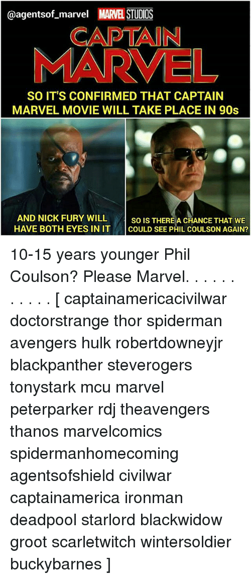 Spiderman Avengers: @agentsof_marvel MARVEL STUDIOS  CAPTAIN  MARVEL  SO IT'S CONFIRMED THAT CAPTAIN  MARVEL MOVIE WILL TAKE PLACE IN 90s  AND NICK FURY WILL so IsT  HAVE BOTH EYES IN IT COULD SEE PHIL COULSON AGAIN?  SO IS THEREA CHANCE THAT WE 10-15 years younger Phil Coulson? Please Marvel. . . . . . . . . . . [ captainamericacivilwar doctorstrange thor spiderman avengers hulk robertdowneyjr blackpanther steverogers tonystark mcu marvel peterparker rdj theavengers thanos marvelcomics spidermanhomecoming agentsofshield civilwar captainamerica ironman deadpool starlord blackwidow groot scarletwitch wintersoldier buckybarnes ]
