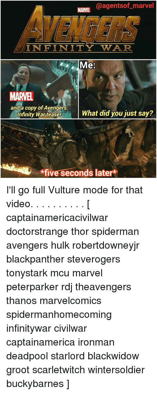 Spiderman Avengers: @agentsof marvel  VENCERS  MARVEL  IN FINITY WAR  Me:  MARVEL  and a copy of Avengers:  Infinity WartesenWhat did you just say?  *five seconds later*  five seconds later I'll go full Vulture mode for that video. . . . . . . . . . [ captainamericacivilwar doctorstrange thor spiderman avengers hulk robertdowneyjr blackpanther steverogers tonystark mcu marvel peterparker rdj theavengers thanos marvelcomics spidermanhomecoming infinitywar civilwar captainamerica ironman deadpool starlord blackwidow groot scarletwitch wintersoldier buckybarnes ]