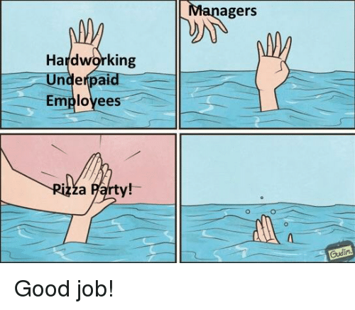 Party, Good, and Job: agers  Hardworking  Underpaid  Employees  za Party!- Good job!
