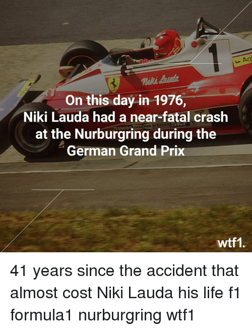 Life, Memes, and F1: Agi  niki aud  On this day in 1976,  Niki Lauda had a near-fatal crash  at the Nurburgring during the  German Grand Prix  wtf1 41 years since the accident that almost cost Niki Lauda his life f1 formula1 nurburgring wtf1