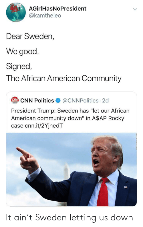 "A$AP Rocky, cnn.com, and Community: AGirlHasNoPresident  @kamtheleo  Dear Sweden,  We good  Signed,  The African American Community  @CNNPolitics 2d  CAN CNN Politics  poitcs  President Trump: Sweden has ""let our African  American community down"" in A$AP Rocky  case cnn.it/2YjhedT It ain't Sweden letting us down"