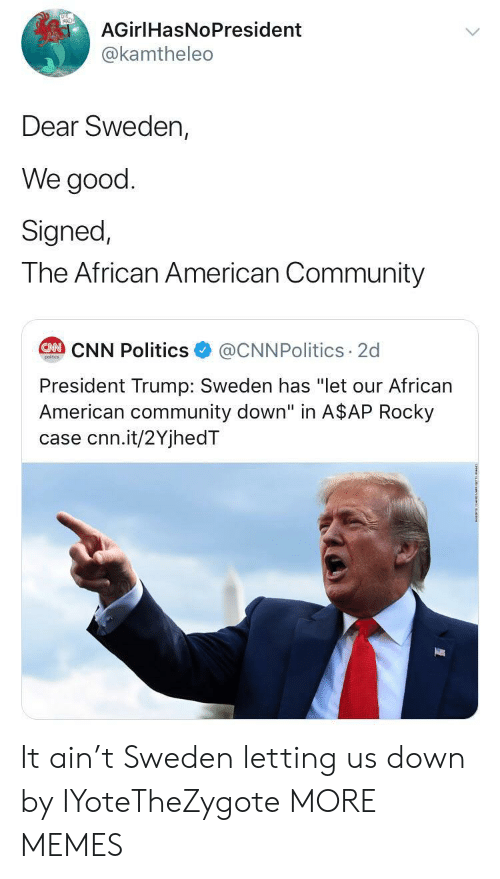 "A$AP Rocky, cnn.com, and Community: AGirlHasNoPresident  @kamtheleo  Dear Sweden,  We good  Signed,  The African American Community  @CNNPolitics 2d  CAN CNN Politics  poitcs  President Trump: Sweden has ""let our African  American community down"" in A$AP Rocky  case cnn.it/2YjhedT It ain't Sweden letting us down by IYoteTheZygote MORE MEMES"