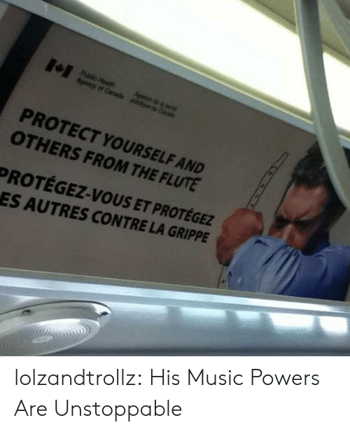 Music, Tumblr, and Blog: Agonce de e  Apency of Canade piea C  PROTECT YOURSELF AND  OTHERS FROM THE FLUTE  PROTÉGEZ-VOUS ET PROTÉGEZ  ES AUTRES CONTRE LA GRIPPE lolzandtrollz:  His Music Powers Are Unstoppable