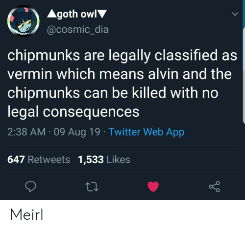 alvin and the chipmunks: Agoth owl  @cosmic_dia  chipmunks are legally classified as  vermin which means alvin and the  chipmunks can be killed with no  legal consequences  2:38 AM 09 Aug 19 Twitter Web App  647 Retweets 1,533 Likes Meirl