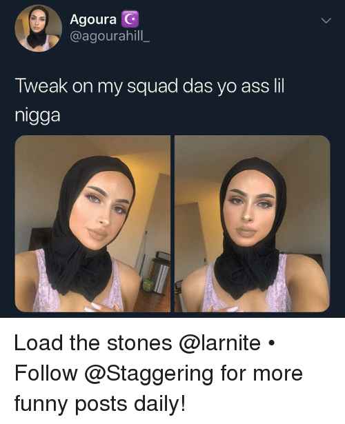 Ass, Funny, and My Squad: Agoura G  @agourahill  Tweak on my squad das yo ass lil  nigga Load the stones @larnite • ➫➫➫ Follow @Staggering for more funny posts daily!
