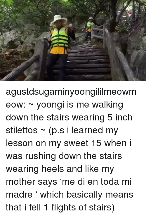 Tumblr, Blog, and Mother: agustdsugaminyoongililmeowmeow: ~ yoongi is me walking down the stairs wearing 5 inch stilettos ~ (p.s i learned my lesson on my sweet 15 when i was rushing down the stairs wearing heels and like my mother says 'me di en toda mi madre ' which basically means that i fell 1 flights of stairs)