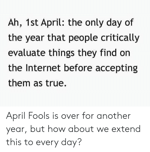 how about we: Ah, 1st April: the only day of  the year that people critically  evaluate things they find on  the Internet before accepting  them as true. April Fools is over for another year, but how about we extend this to every day?