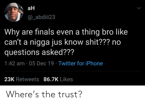 A Thing: aH  @_abdiii23  Why are finals even a thing bro like  can't a nigga jus know shit??? no  questions asked???  1:42 am · 05 Dec 19 · Twitter for iPhone  23K Retweets 86.7K Likes Where's the trust?