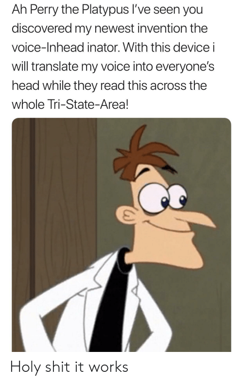 Head, Shit, and The Voice: Ah Perry the Platypus l've seen you  discovered my newest invention the  voice-Inhead inator. With this device i  will translate my voice into everyone's  head while they read this across the  whole Tri-State-Area! Holy shit it works
