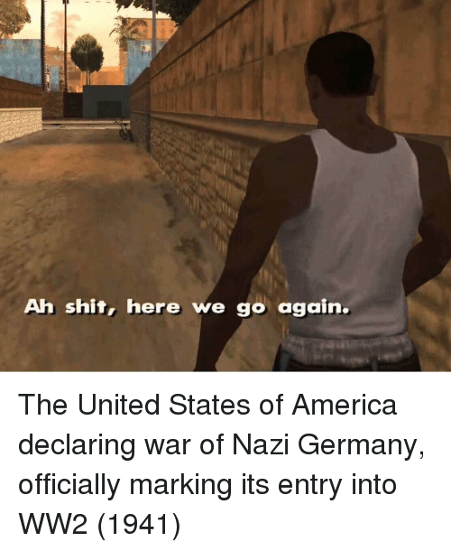 America, Shit, and Germany: Ah shit, here we go again. The United States of America declaring war of Nazi Germany, officially marking its entry into WW2 (1941)