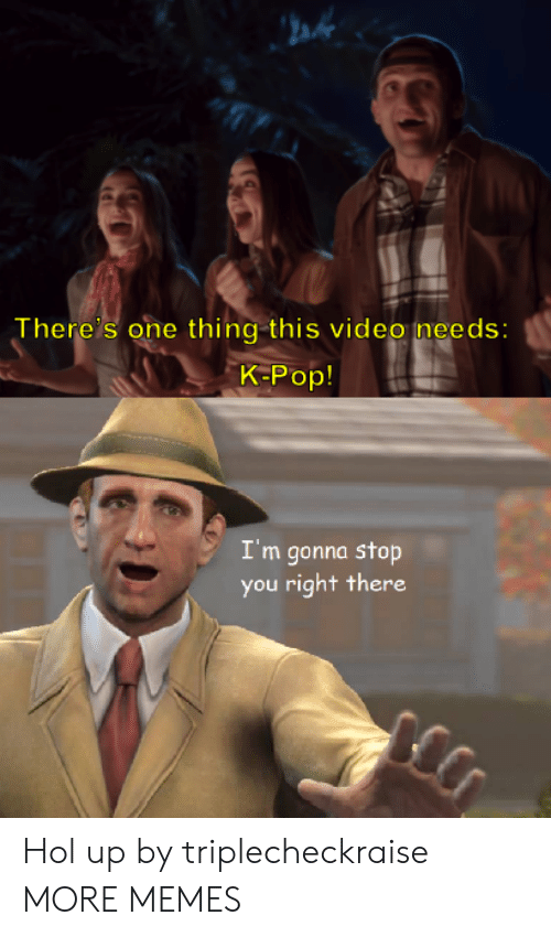 K-pop: ah  There's one thing this video needs:  K-Pop!  I'm gonna stop  you right there Hol up by triplecheckraise MORE MEMES