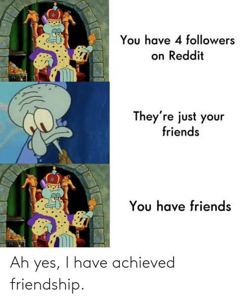 Yes I: Ah yes, I have achieved friendship.