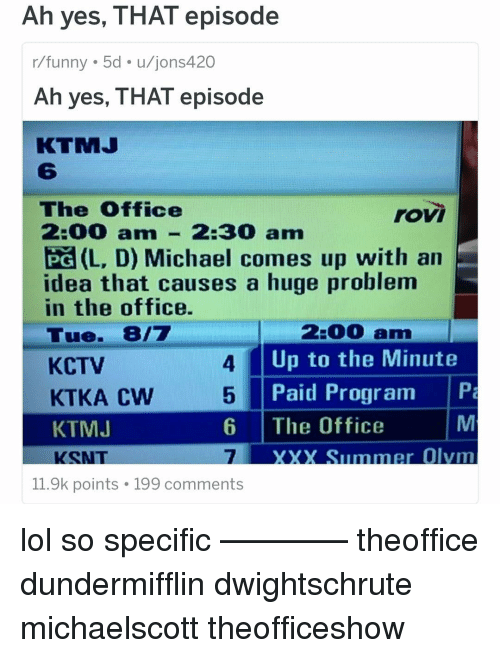 Funny, Lol, and Memes: Ah yes, THAT episode  r/funny 5d u/jons420  Ah yes, THAT episode  KTMJ  6  The 0ffice  2:00 am- 2:30 am  Pa (L, D) Michael comes up with an  idea that causes a huge problem  in the office.  Tue. 8/7  KCTV  KTKA CW  KTMJ  KSNT  roV  2:00 am  Up to the Minute  Paid Program P  4  5  6 The Office  7  XXX Summer Olvmm  11.9k points 199 comments lol so specific ———— theoffice dundermifflin dwightschrute michaelscott theofficeshow