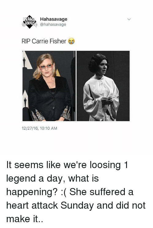 N.W.A.: AHA  Hahasavage  NWA  @hahasavage  RIP Carrie Fisher  12/27/16, 10:10 AM It seems like we're loosing 1 legend a day, what is happening? :( She suffered a heart attack Sunday and did not make it..