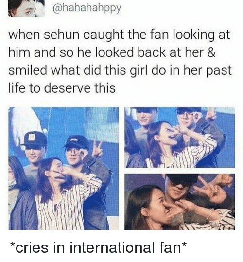 Sehun: ahahahahppy  when sehun caught the fan looking at  him and so he looked back at her &  smiled what did this girl do in her past  life to deserve this *cries in international fan*