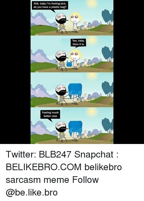 Be Like, Meme, and Memes: Ahh, baby I'm feeling sick,  do you have a plastic bag?  Yes, baby  Here it is.  Feeling much  better now Twitter: BLB247 Snapchat : BELIKEBRO.COM belikebro sarcasm meme Follow @be.like.bro