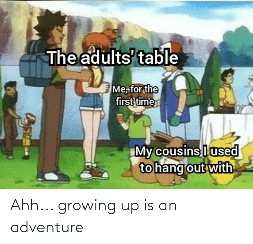 Growing up: Ahh... growing up is an adventure