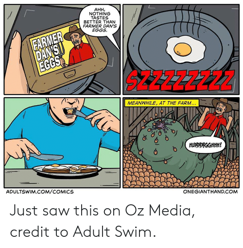 Funny, Saw, and Adult Swim: AHH,  NOTHING  TASTES  BETTER THAN  FARMER DAN'S  EGGS  FARMER  DAN'SI  EGGS  S4ZZZZ22Z  MEANWHILE, AT THE FARM...  HURARGGHHH!  ADULTSWIM.COM/COMICS  ONEGIANTHAND.COM Just saw this on Oz Media, credit to Adult Swim.