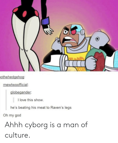 Man Of Culture: Ahhh cyborg is a man of culture.