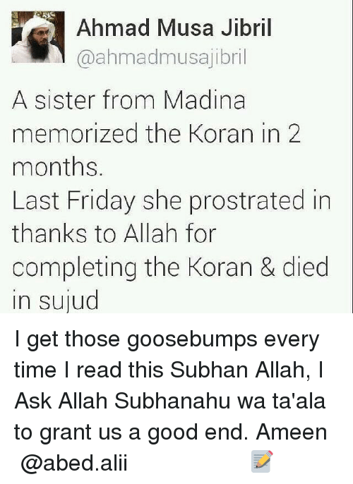 Memes, 🤖, and Goosebumps: Ahmad Musa Jibril  @ahmadmusajibril  A sister from Madina  memorized the Koran in 2  months.  Last Friday she prostrated in  thanks to Allah for  completing the Koran & died  in sujud I get those goosebumps every time I read this Subhan Allah, I Ask Allah Subhanahu wa ta'ala to grant us a good end. Ameen ▃▃▃▃▃▃▃▃▃▃▃▃▃▃▃▃▃▃ @abed.alii 📝
