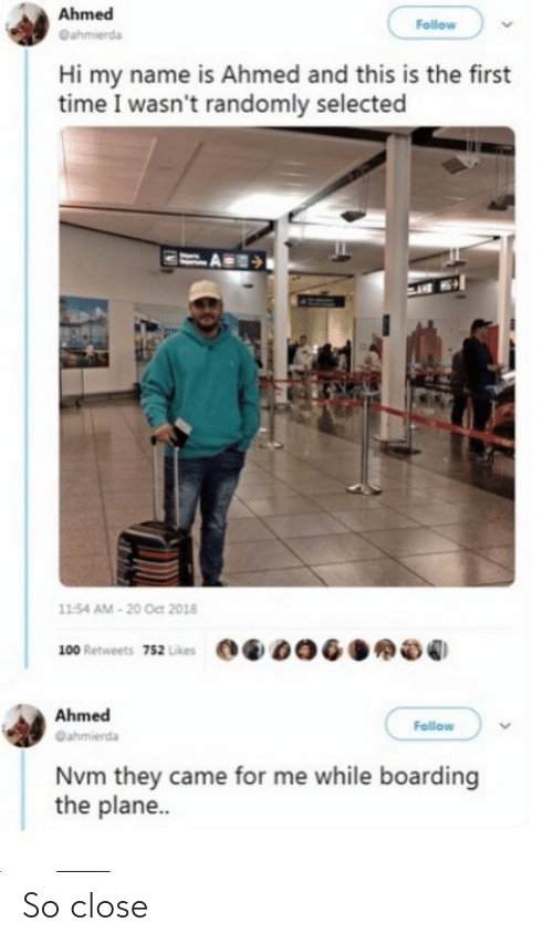 my name is: Ahmed  Follow  @ahmierda  Hi my name is Ahmed and this is the first  time I wasn't randomly selected  11:54 AM - 20 Oct 2018  100 Retweets 752 Likes  Ahmed  Follow  @ahmierda  Nvm they came for me while boarding  the plane.. So close