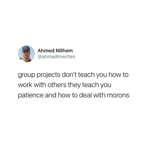 Work, How To, and Patience: Ahmed Milhem  @ahmadmwrites  group projects don't teach you how to  work with others they teach you  patience and how to deal with morons