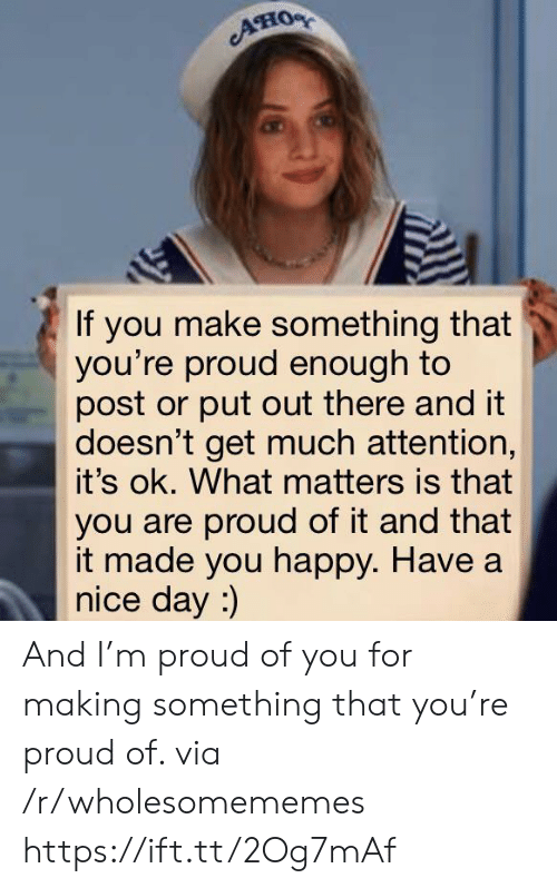 nice-day: AHO  If you make something that  you're proud enough to  post or put out there and it  doesn't get much attention,  it's ok. What matters is that  you are proud of it and that  it made you happy. Have a  nice day :) And I'm proud of you for making something that you're proud of. via /r/wholesomememes https://ift.tt/2Og7mAf