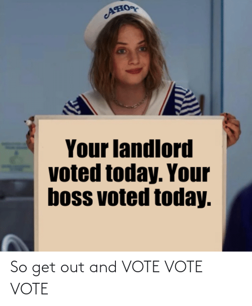 get out: AHO  Your landlord  voted today. Your  boss voted today. So get out and VOTE VOTE VOTE