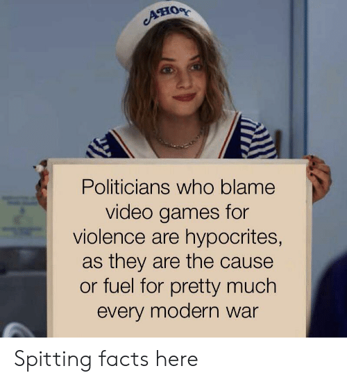 Facts, Video Games, and Games: AHOR  Politicians who blame  video games for  violence are hypocrites,  as they are the cause  or fuel for pretty much  every modern war Spitting facts here