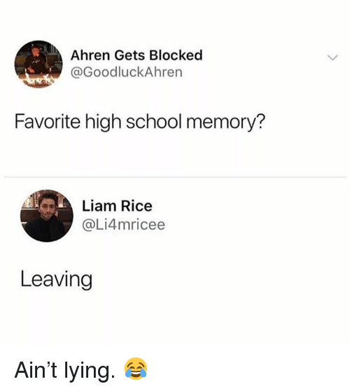 School, Lying, and Hood: Ahren Gets Blocked  @GoodluckAhren  Favorite high school memory?  Liam Rice  @Li4mricee  Leaving Ain't lying.  😂
