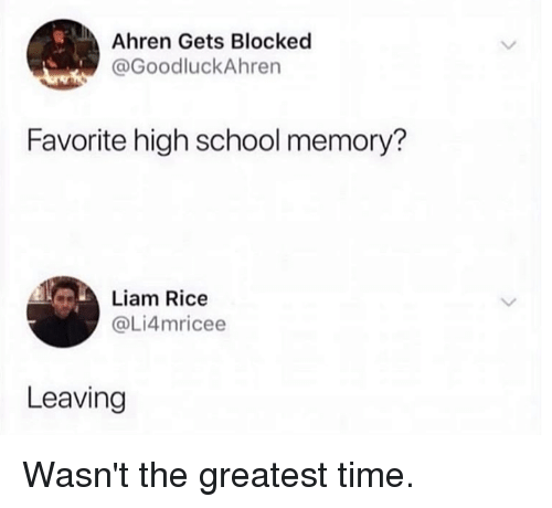 Dank, School, and Time: Ahren Gets Blocked  @GoodluckAhren  Favorite high school memory?  Liam Rice  @Li4mricee  Leaving Wasn't the greatest time.