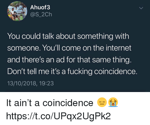 A Coincidence: Ahuof3  @s_2Ch  You could talk about something with  someone. You'll come on the internet  and there's an ad for that same thing  Don't tell me it's a fucking coincidence.  13/10/2018, 19:23 It ain't a coincidence 😑😭 https://t.co/UPqx2UgPk2