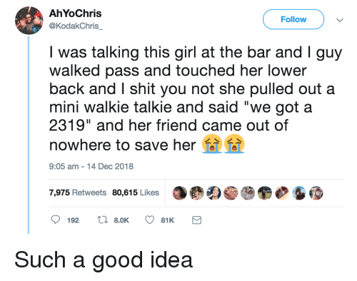 """walkie talkie: AhYoChris  @KodakChris  Follow  was talking this girl at the bar and Iguy  walked pass and touched her lower  back and I shit you not she pulled out a  mini walkie talkie and said """"we got a  2319"""" and her friend came out of  nowhere to save her  9:05 am-14 Dec 2018  7,975 Retweets 80,615 Likes Such a good idea"""