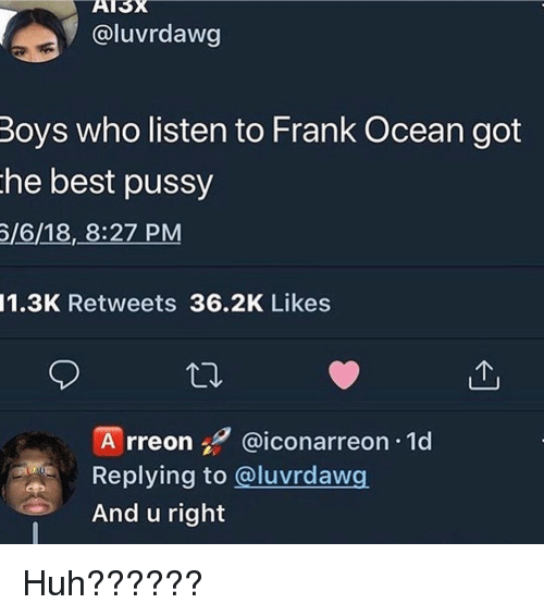 Frank Ocean: AI5x  @luvrdawg  Boys who listen to Frank Ocean got  he best pussy  /6/18, 8:27 PM  1.3K Retweets 36.2K Likes  A rreon @iconarreon 1d  Replying to @luvrdawg  And u right Huh??????
