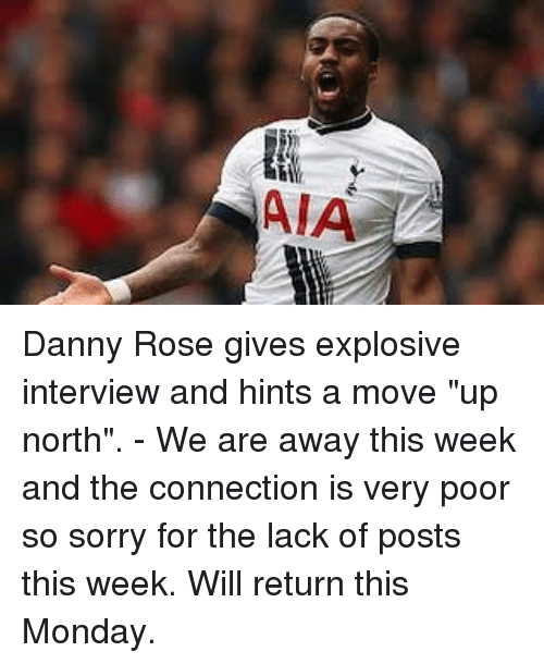 """rosee: AIA Danny Rose gives explosive interview and hints a move """"up north"""". - We are away this week and the connection is very poor so sorry for the lack of posts this week. Will return this Monday."""