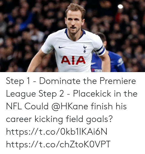 premiere league: AIA Step 1 - Dominate the Premiere League Step 2 - Placekick in the NFL  Could @HKane finish his career kicking field goals? https://t.co/0kb1IKAi6N https://t.co/chZtoK0VPT