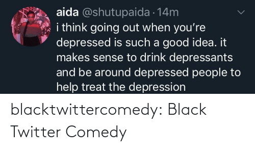 Depression: aida @shutupaida 14m  i think going out when you're  depressed is such a good idea. it  makes sense to drink depressants  and be around depressed people to  help treat the depression blacktwittercomedy:  Black Twitter Comedy