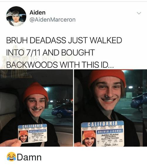 7/11, Bruh, and Memes: Aiden  @AidenMarceron  BRUH DEADASS JUST WALKED  INTO 7/11 AND BOUGHT  BACKWOODS WITH THIS ID  CALIFORNIA  CALIFORN  DRIVER L  DRIVER LICENSE  Ashten Kutcher  Ashton Kutcher  4024 Radford  Studio City, CA 91604 😂Damn