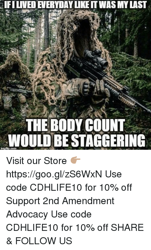 Memes, 2nd Amendment, and 🤖: aIFILIVEDEIERYDAYLIKEITWASMY LAST  THE BODY COUNT  WOULD BESTAGGERING  imatip.com Visit our Store 👉🏽 https://goo.gl/zS6WxN Use code CDHLIFE10 for 10% off Support 2nd Amendment Advocacy Use code CDHLIFE10 for 10% off SHARE & FOLLOW US