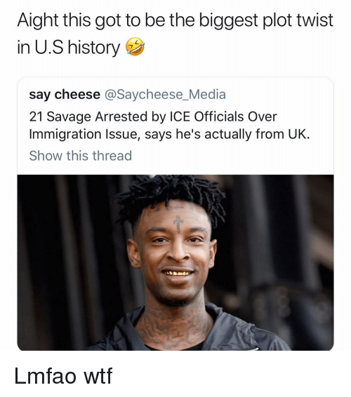 say cheese: Aight this got to be the biggest plot twist  in U.S history  say cheese @Saycheese_Media  21 Savage Arrested by ICE Officials Over  Immigration Issue, says he's actually from UK.  Show this thread Lmfao wtf