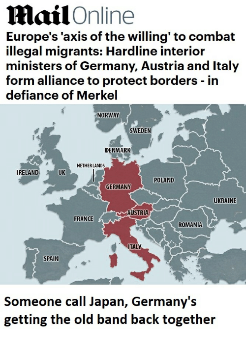 Defiance, Denmark, and France: ailOnline  Europe's 'axis of the willing' to combat  illegal migrants: Hardline interior  ministers of Germany, Austria and Italy  form alliance to protect borders - in  defiance of Merkel  NORWAY  SWEDEN  DENMARK  NETHERLANDS  IRELAND  UK  POLAND  GERMANY  UKRAINE  AUSTRIA  FRANCE  ROMANIA  TALY  SPAIN  Someone call Japan, Germany's  getting the old band back together
