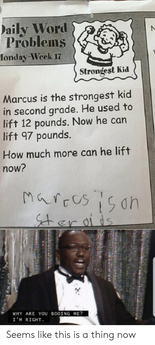 Word, How, and Can: aily Word  Problems  fonday-Week 17  Strongest Kid  Marcus is the strongest kid  in second grade. He used to  lift 12 pounds. Now he can  lift 97 pounds.  How much more can he lift  now?  Marces 15on  er oiis  WHY ARE YOU BOOING ME?  I'M RIGHT Seems like this is a thing now