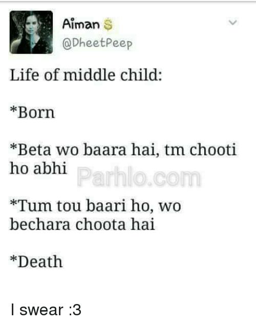 Memes, 🤖, and Beta: Aiman  S  DheetPeep  Life of middle child:  Born  *Beta wo baara hai, tm chooti  ho abhi  Parh o.com  *Tum tou baari ho, wo  chara choota hai  bec Death I swear :3