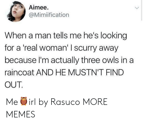 Dank, Memes, and Target: Aimee.  @Mimiification  When a man tells me he's looking  for a 'real woman' I scurry away  because l'm actually three owls in a  raincoat AND HE MUSTN'T FIND  OUT Me🦉irl by Rasuco MORE MEMES