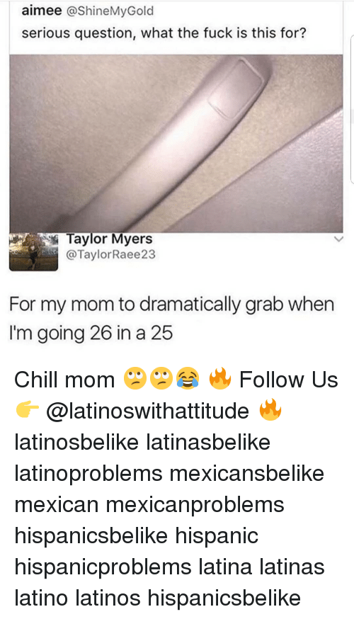 Chill, Latinos, and Memes: aimee @shineMyGold  serious question, what the fuck is this for?  Taylor Myers  @TaylorRaee23  For my mom to dramatically grab when  I'm going 26 in a 25 Chill mom 🙄🙄😂 🔥 Follow Us 👉 @latinoswithattitude 🔥 latinosbelike latinasbelike latinoproblems mexicansbelike mexican mexicanproblems hispanicsbelike hispanic hispanicproblems latina latinas latino latinos hispanicsbelike