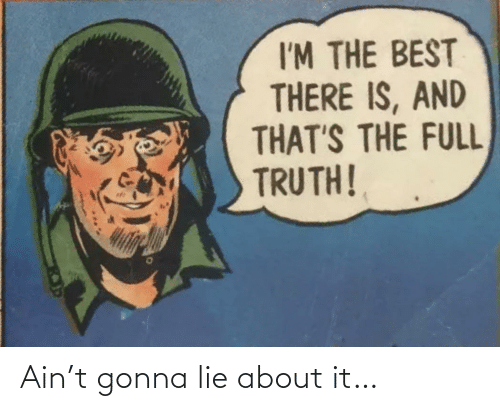 lie: Ain't gonna lie about it…