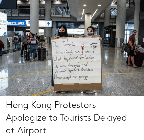 Sorry, Hong Kong, and Train: ain tickets in do city ceneter in junt 24 minutes  MI  Train tickets  Dear Tourtsts  We're deeply sorry about  What happared yesterday  We  desperete and  We made imparfect decistons  Please acept our oplogy  were Hong Kong Protestors Apologize to Tourists Delayed at Airport