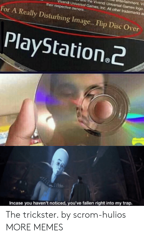 Dank, Memes, and PlayStation: ainment V  he Vivendi Universal Games flogo  vendi Universal Games, Inc All other trademarks a  their respective owners  For A Really Disturbing Imag...Flip Disc Over  PlayStation.2  NSN  Incase you haven't noticed, you've fallen right into my trap. The trickster. by scrom-hulios MORE MEMES