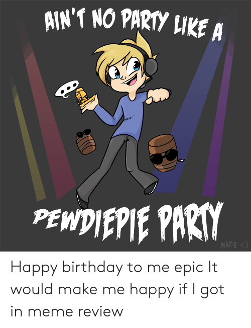 Birthday, Meme, and Party: AIN'T NO PARTY LIKE A  PE  MARIE <3 Happy birthday to me epic It would make me happy if I got in meme review